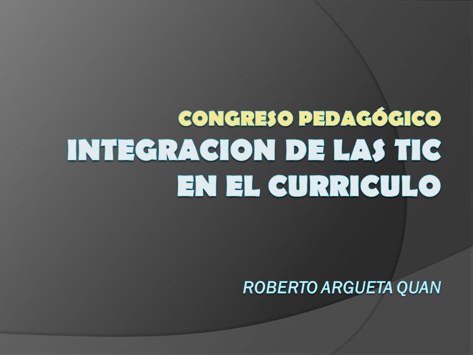 Congreso Pedagógico INTEGRACION DE LAS TIC EN EL CURRICULO Roberto Argueta Quan