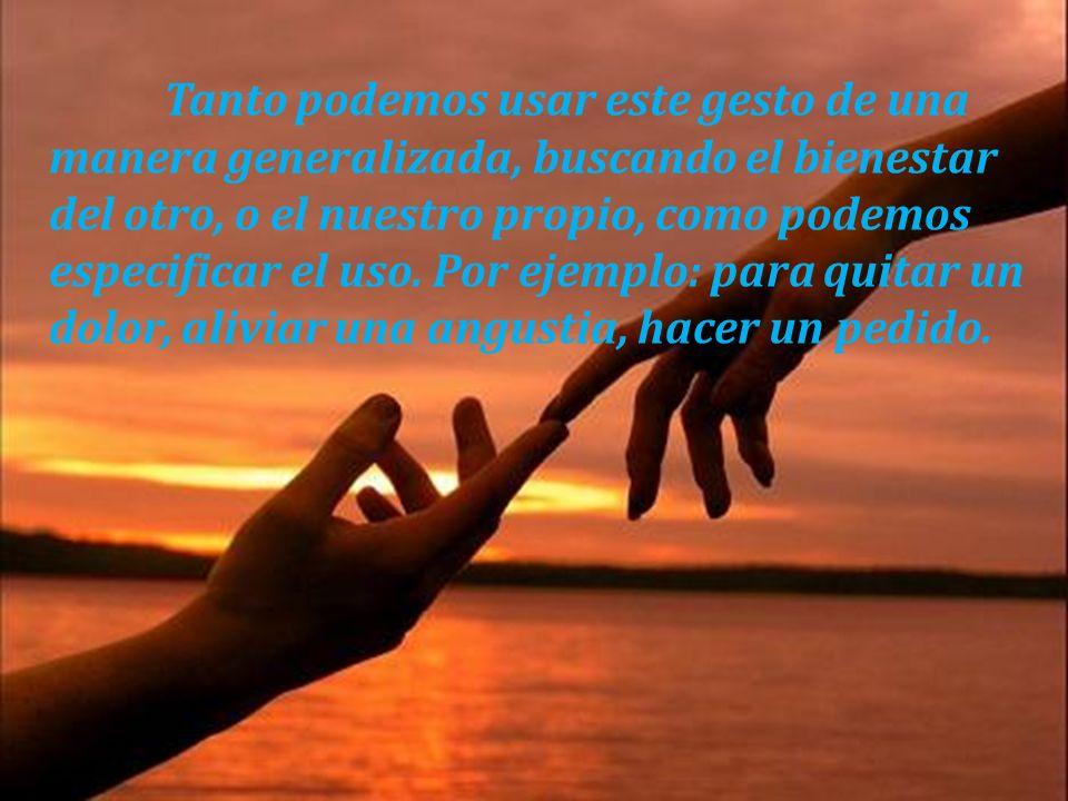 Tanto podemos usar este gesto de una manera generalizada, buscando el bienestar del otro, o el nuestro propio, como podemos especificar el uso.