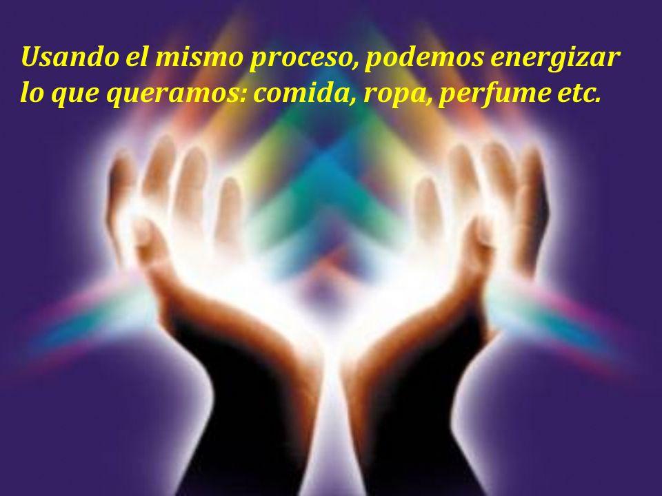 Usando el mismo proceso, podemos energizar lo que queramos: comida, ropa, perfume etc.