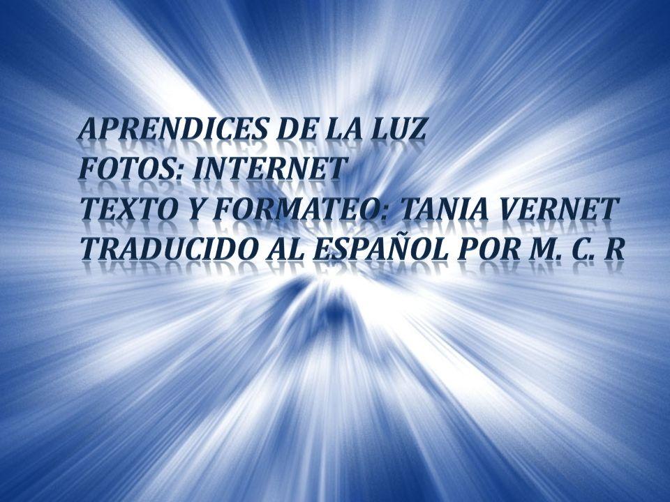 APRENDICES DE LA LUZ FOTOS: Internet. Texto y formateo: Tania Vernet.