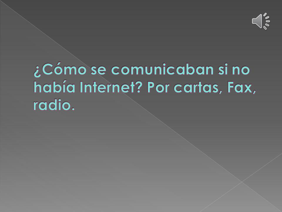 ¿Cómo se comunicaban si no había Internet Por cartas, Fax, radio.