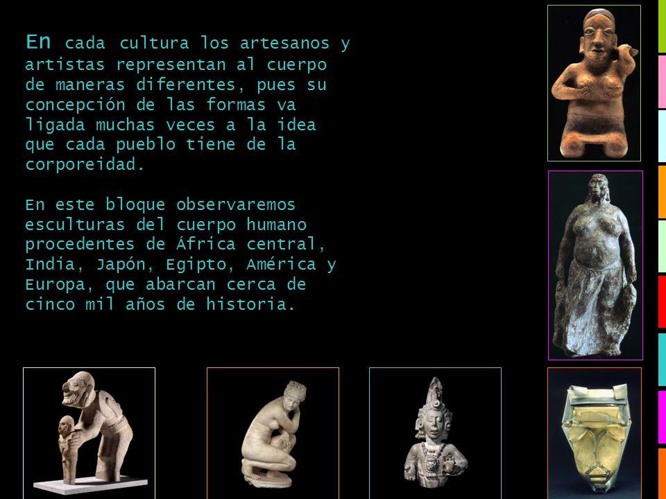 En cada cultura los artesanos y artistas representan al cuerpo de maneras diferentes, pues su concepción de las formas va ligada muchas veces a la idea que cada pueblo tiene de la corporeidad.