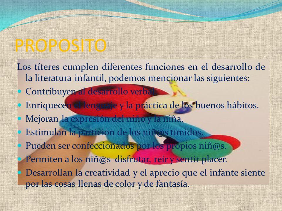 PROPOSITO Los títeres cumplen diferentes funciones en el desarrollo de la literatura infantil, podemos mencionar las siguientes: