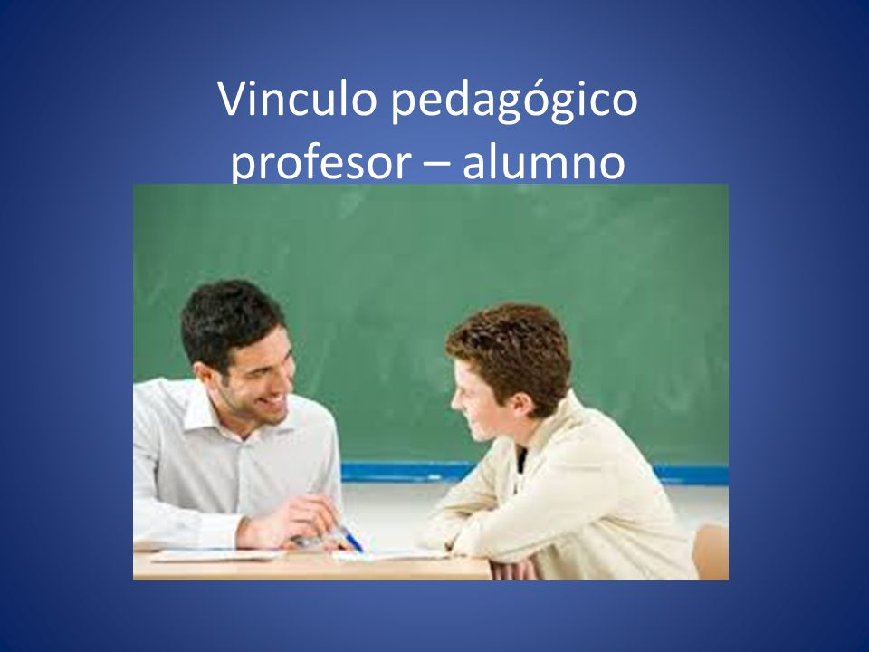 Vinculo pedagógico profesor – alumno