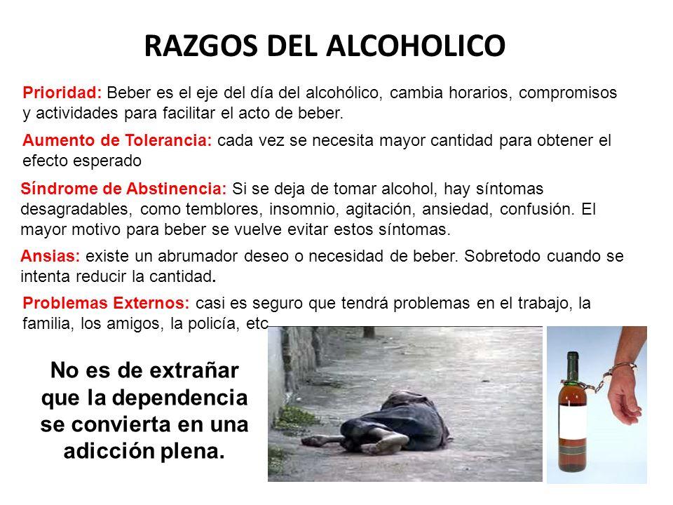 RAZGOS DEL ALCOHOLICO Prioridad: Beber es el eje del día del alcohólico, cambia horarios, compromisos y actividades para facilitar el acto de beber.