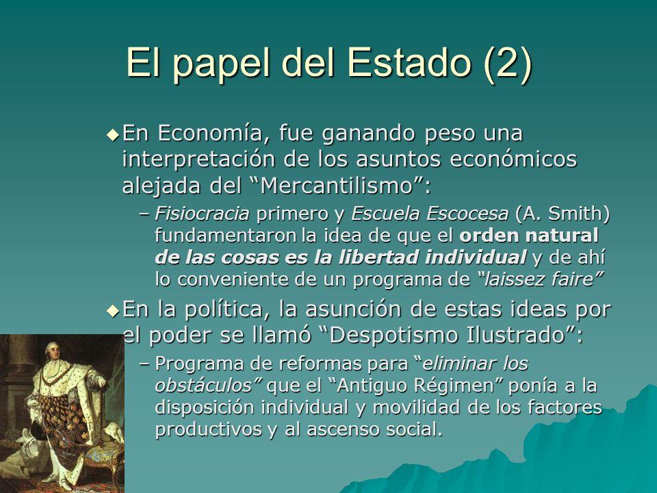 El papel del Estado (2) En Economía, fue ganando peso una interpretación de los asuntos económicos alejada del Mercantilismo :