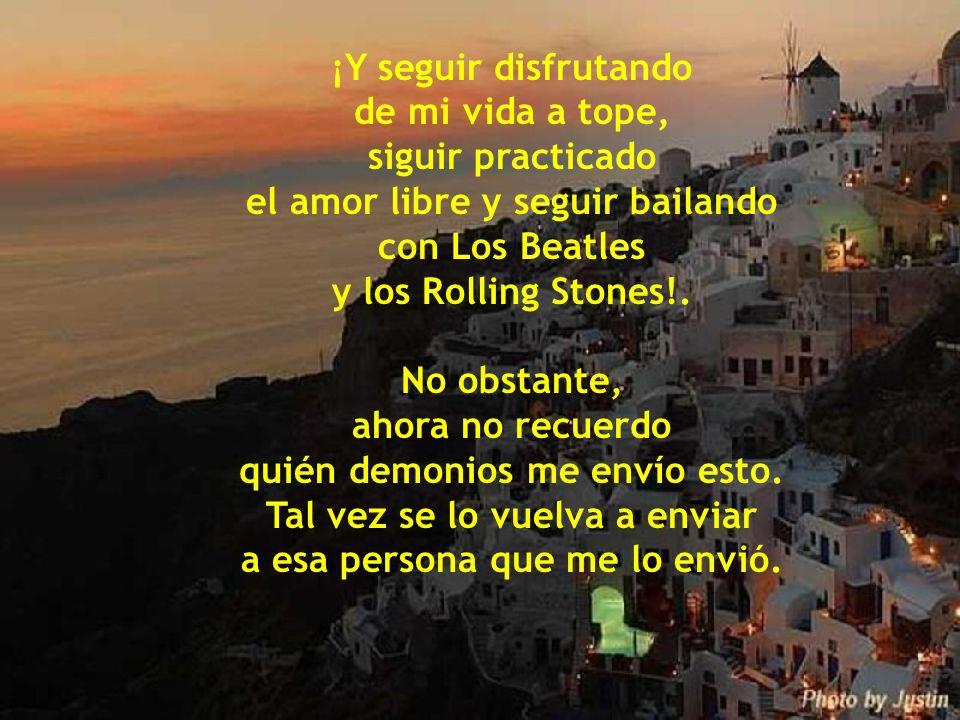 el amor libre y seguir bailando con Los Beatles y los Rolling Stones!.