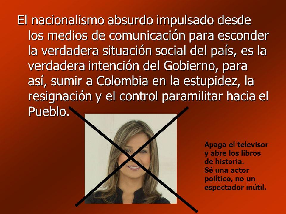 El nacionalismo absurdo impulsado desde los medios de comunicación para esconder la verdadera situación social del país, es la verdadera intención del Gobierno, para así, sumir a Colombia en la estupidez, la resignación y el control paramilitar hacia el Pueblo.