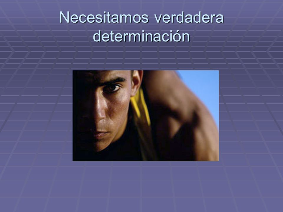 Necesitamos verdadera determinación