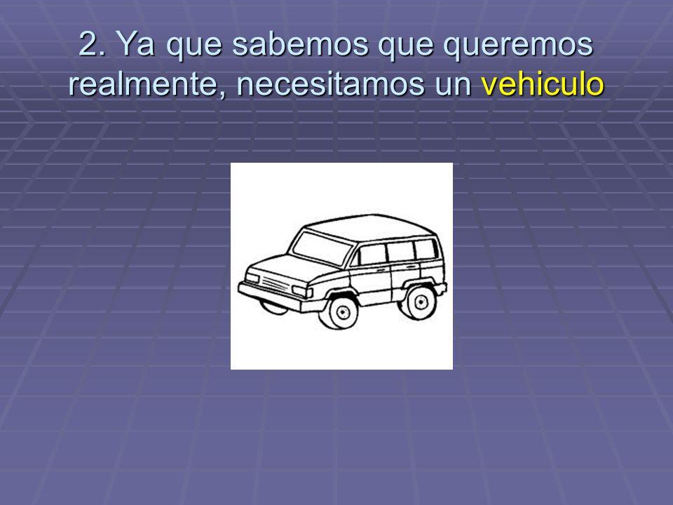 2. Ya que sabemos que queremos realmente, necesitamos un vehiculo