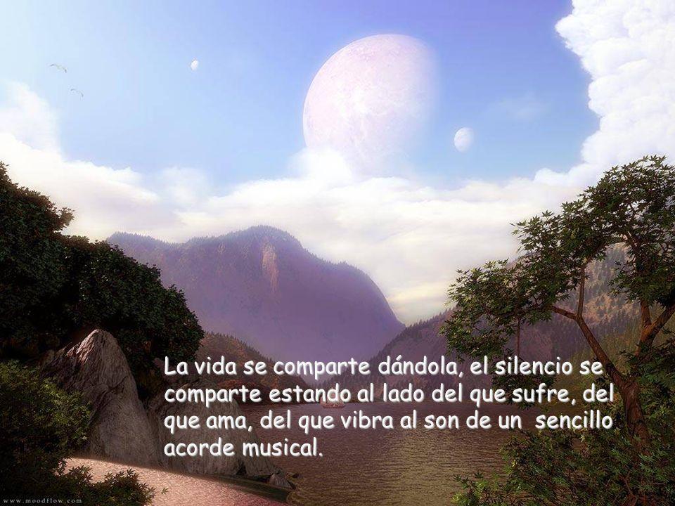 La vida se comparte dándola, el silencio se comparte estando al lado del que sufre, del que ama, del que vibra al son de un sencillo acorde musical.