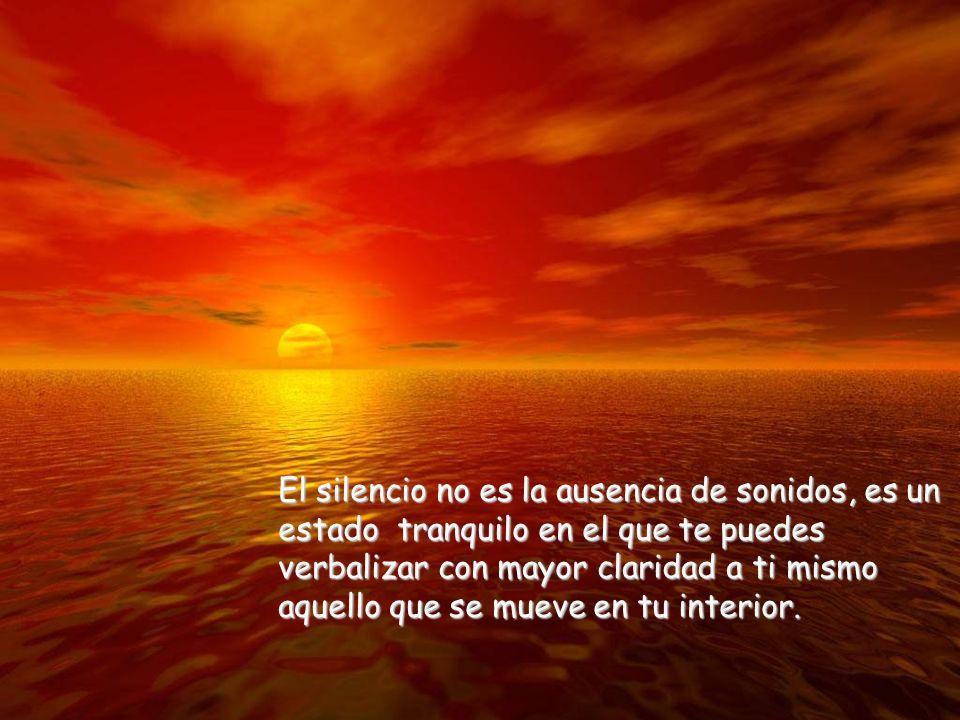 El silencio no es la ausencia de sonidos, es un estado tranquilo en el que te puedes verbalizar con mayor claridad a ti mismo aquello que se mueve en tu interior.