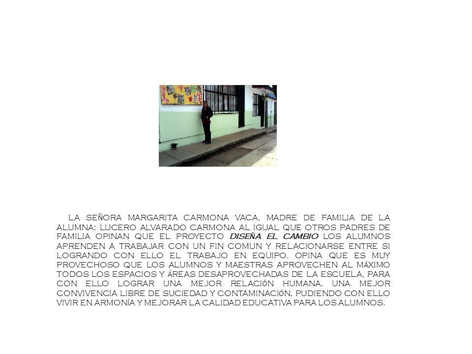 LA SEÑORA MARGARITA CARMONA VACA, MADRE DE FAMILIA DE LA ALUMNA: LUCERO ALVARADO CARMONA AL IGUAL QUE OTROS PADRES DE FAMILIA OPINAN QUE EL PROYECTO DISEÑA EL CAMBIO LOS ALUMNOS APRENDEN A TRABAJAR CON UN FIN COMUN Y RELACIONARSE ENTRE SI LOGRANDO CON ELLO EL TRABAJO EN EQUIPO.