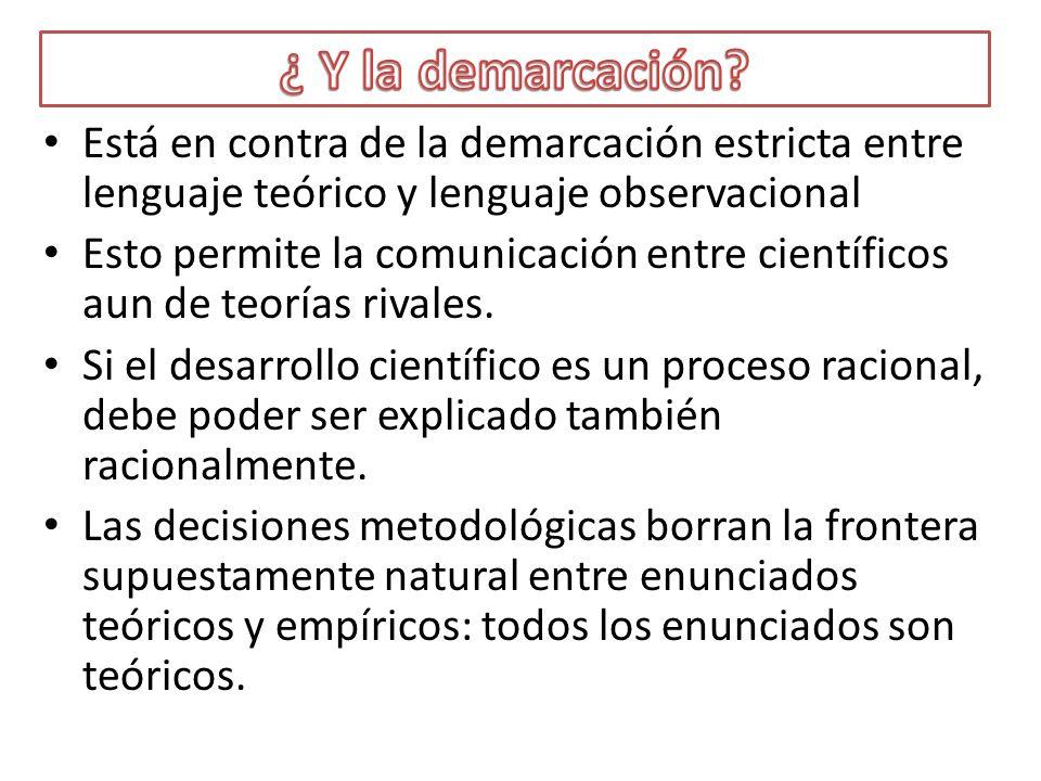 ¿ Y la demarcación Está en contra de la demarcación estricta entre lenguaje teórico y lenguaje observacional.