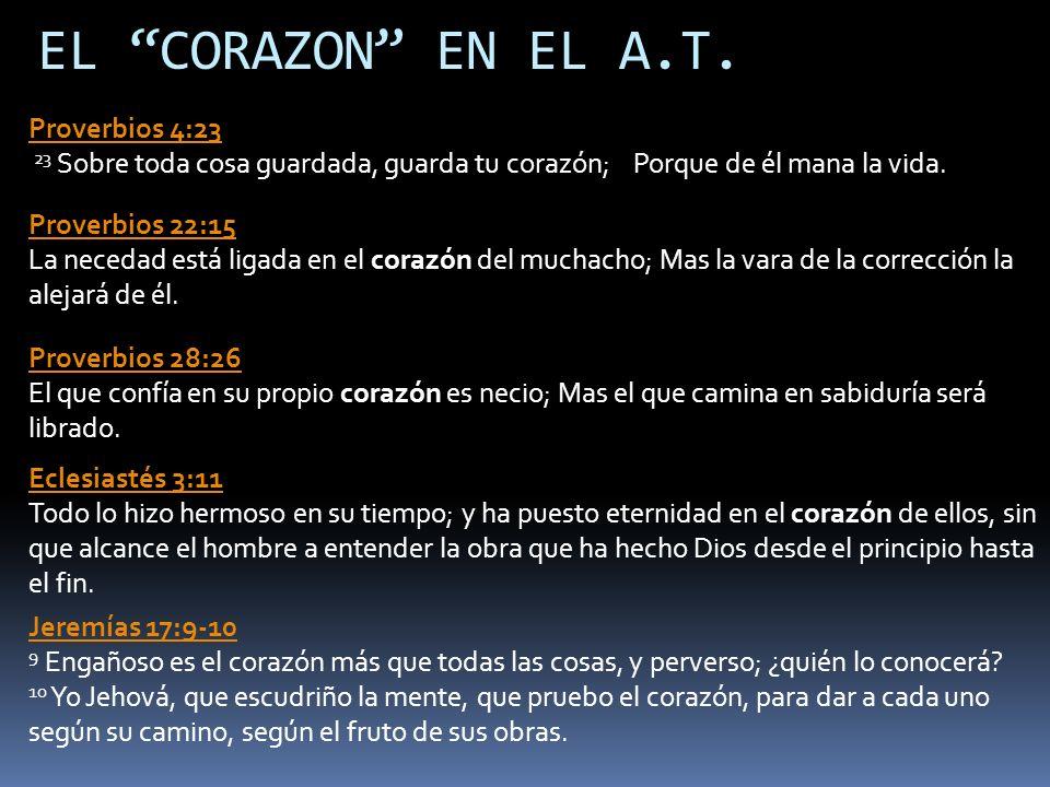 EL CORAZON EN EL A.T. Proverbios 4:23 23 Sobre toda cosa guardada, guarda tu corazón; Porque de él mana la vida.
