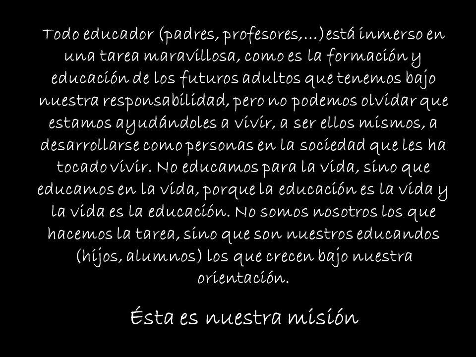 Todo educador (padres, profesores,…)está inmerso en una tarea maravillosa, como es la formación y educación de los futuros adultos que tenemos bajo nuestra responsabilidad, pero no podemos olvidar que estamos ayudándoles a vivir, a ser ellos mismos, a desarrollarse como personas en la sociedad que les ha tocado vivir. No educamos para la vida, sino que educamos en la vida, porque la educación es la vida y la vida es la educación. No somos nosotros los que hacemos la tarea, sino que son nuestros educandos (hijos, alumnos) los que crecen bajo nuestra orientación.