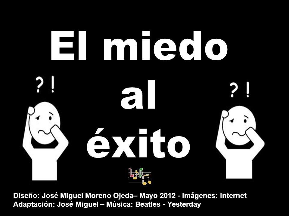 El miedo al. éxito. Diseño: José Miguel Moreno Ojeda– Mayo 2012 - Imágenes: Internet.