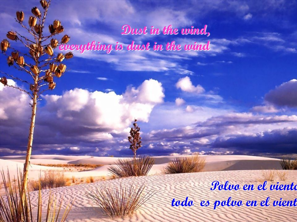 Dust in the wind, everything is dust in the wind Polvo en el viento, todo es polvo en el viento
