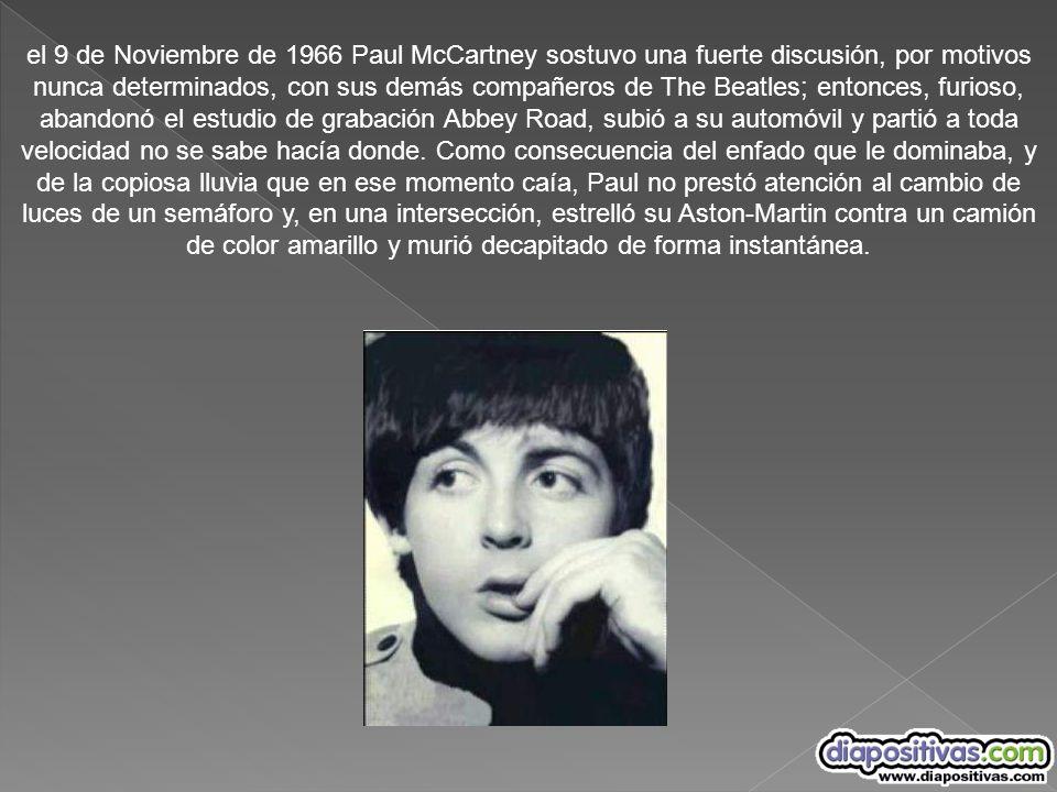 el 9 de Noviembre de 1966 Paul McCartney sostuvo una fuerte discusión, por motivos nunca determinados, con sus demás compañeros de The Beatles; entonces, furioso, abandonó el estudio de grabación Abbey Road, subió a su automóvil y partió a toda velocidad no se sabe hacía donde.