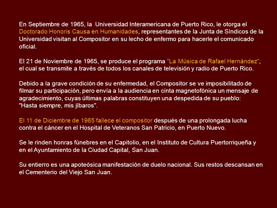En Septiembre de 1965, la Universidad Interamericana de Puerto Rico, le otorga el Doctorado Honoris Causa en Humanidades, representantes de la Junta de Síndicos de la Universidad visitan al Compositor en su lecho de enfermo para hacerle el comunicado oficial.