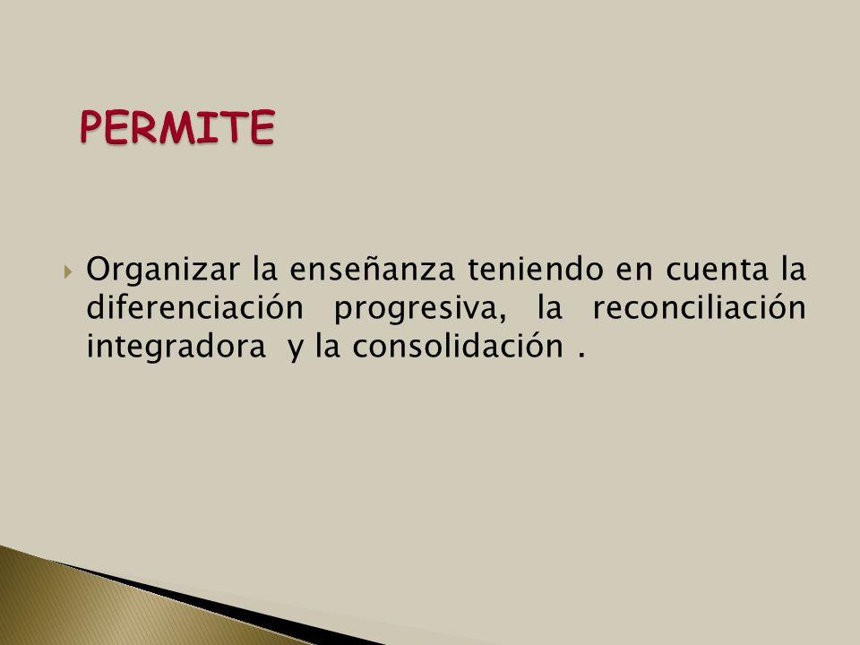 PERMITEOrganizar la enseñanza teniendo en cuenta la diferenciación progresiva, la reconciliación integradora y la consolidación .