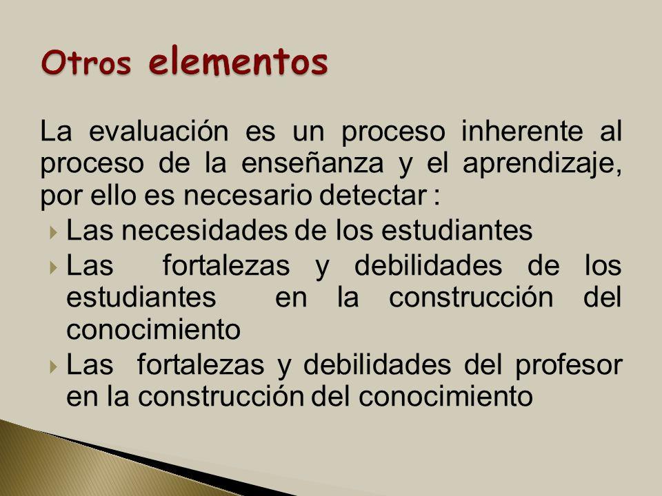 Otros elementos La evaluación es un proceso inherente al proceso de la enseñanza y el aprendizaje, por ello es necesario detectar :