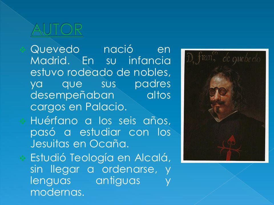 AUTOR Quevedo nació en Madrid. En su infancia estuvo rodeado de nobles, ya que sus padres desempeñaban altos cargos en Palacio.