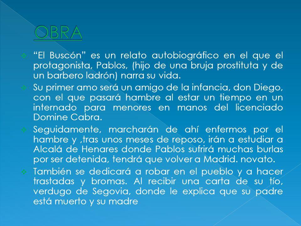 OBRA El Buscón es un relato autobiográfico en el que el protagonista, Pablos, (hijo de una bruja prostituta y de un barbero ladrón) narra su vida.
