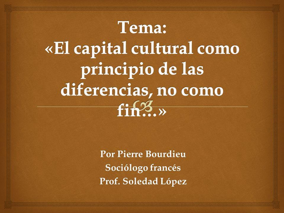 Por Pierre Bourdieu Sociólogo francés Prof. Soledad López