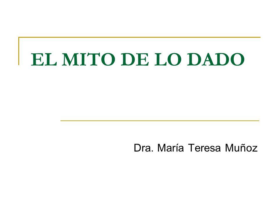 EL MITO DE LO DADO Dra. María Teresa Muñoz