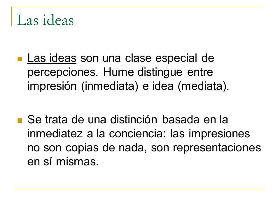 Las ideas Las ideas son una clase especial de percepciones. Hume distingue entre impresión (inmediata) e idea (mediata).