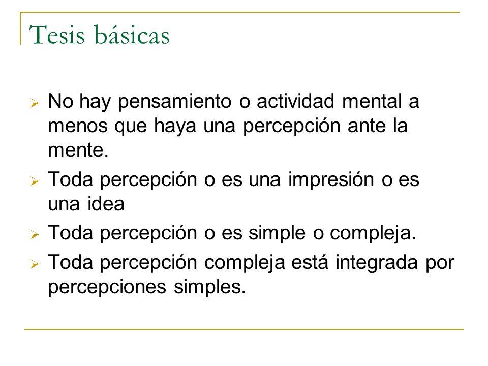 Tesis básicas No hay pensamiento o actividad mental a menos que haya una percepción ante la mente. Toda percepción o es una impresión o es una idea.