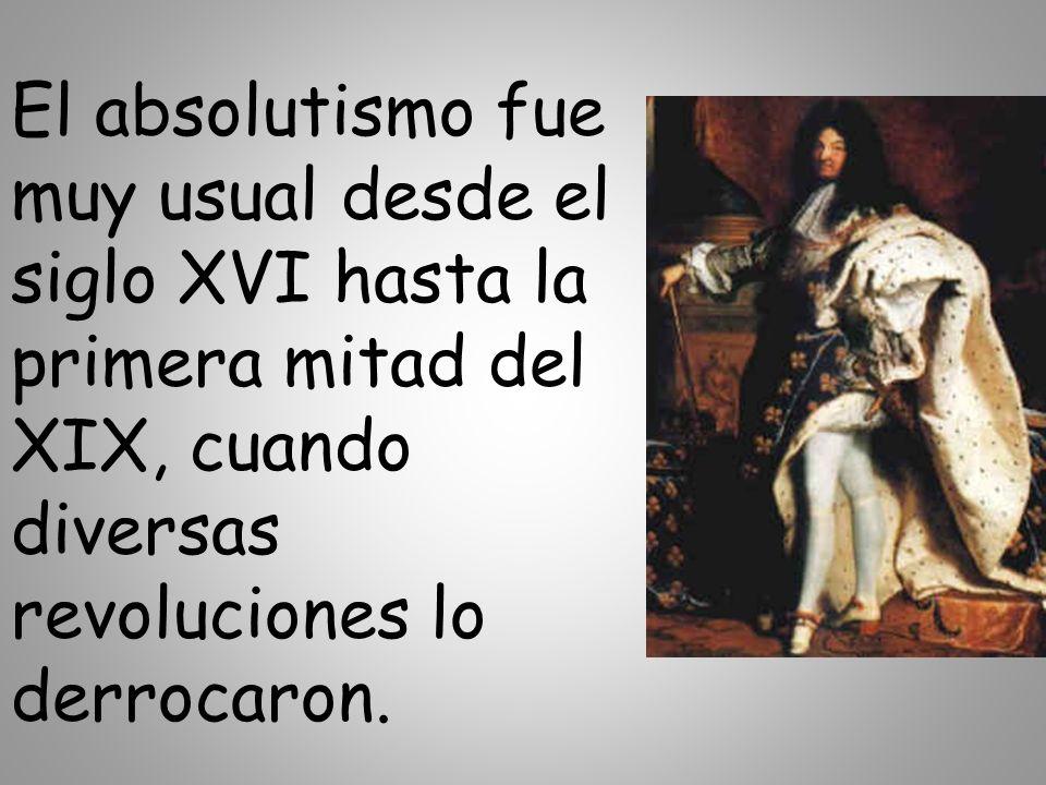 El absolutismo fue muy usual desde el siglo XVI hasta la primera mitad del XIX, cuando diversas revoluciones lo derrocaron.