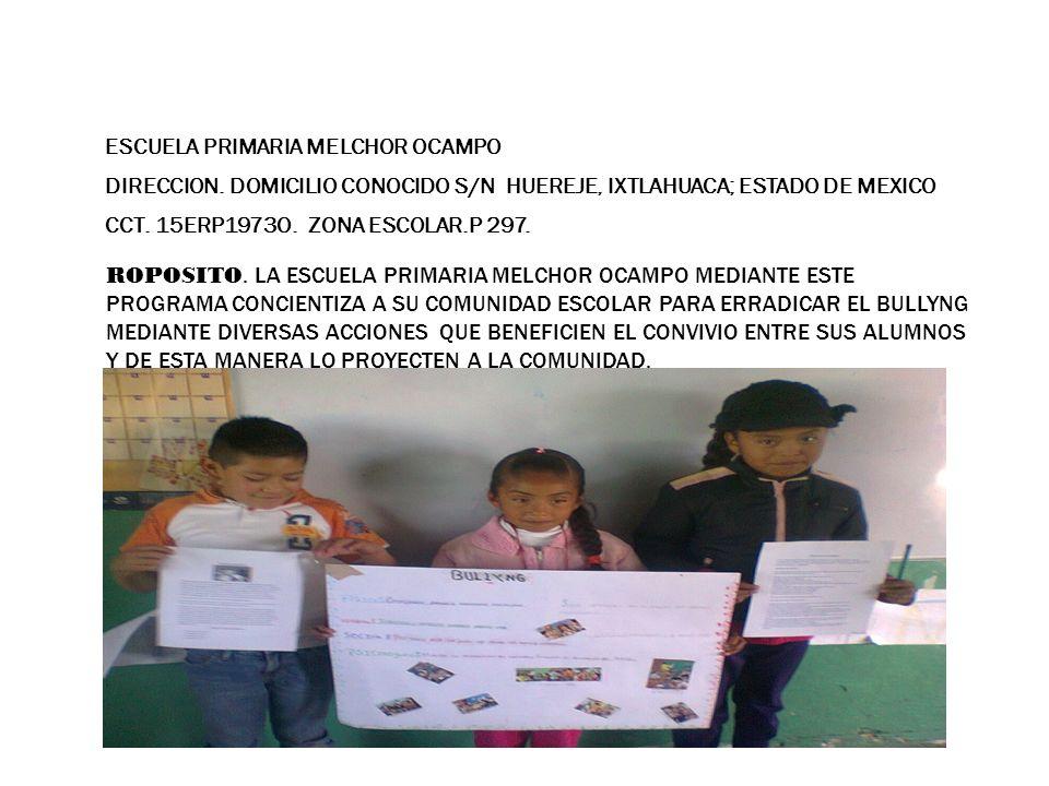 ROPOSITO. LA ESCUELA PRIMARIA MELCHOR OCAMPO MEDIANTE ESTE PROGRAMA CONCIENTIZA A SU COMUNIDAD ESCOLAR PARA ERRADICAR EL BULLYNG MEDIANTE DIVERSAS ACCIONES QUE BENEFICIEN EL CONVIVIO ENTRE SUS ALUMNOS Y DE ESTA MANERA LO PROYECTEN A LA COMUNIDAD.