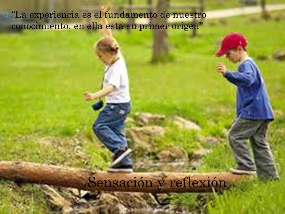 La experiencia es el fundamento de nuestro conocimiento, en ella esta su primer origen