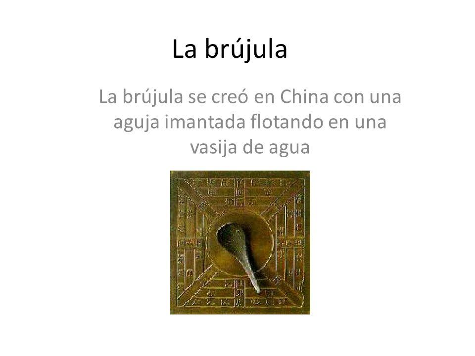 La brújula La brújula se creó en China con una aguja imantada flotando en una vasija de agua