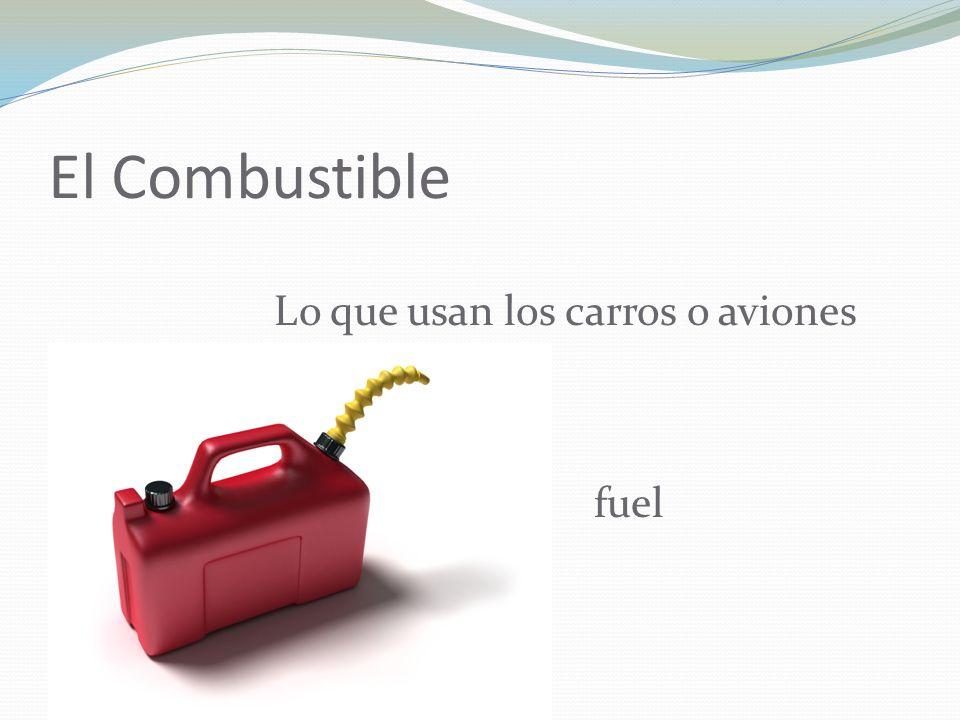 El Combustible Lo que usan los carros o aviones fuel