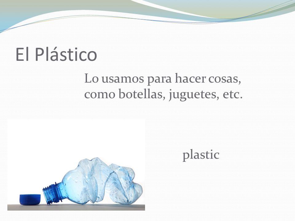 El Plástico Lo usamos para hacer cosas, como botellas, juguetes, etc.
