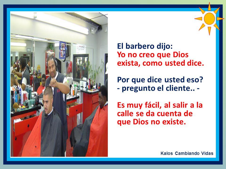 El barbero dijo: Yo no creo que Dios exista, como usted dice. Por que dice usted eso - pregunto el cliente.. -