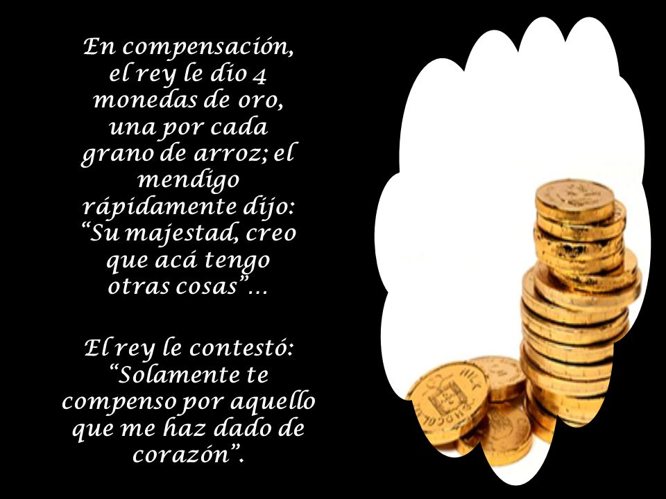 En compensación, el rey le dio 4 monedas de oro, una por cada grano de arroz; el mendigo rápidamente dijo: Su majestad, creo que acá tengo otras cosas …