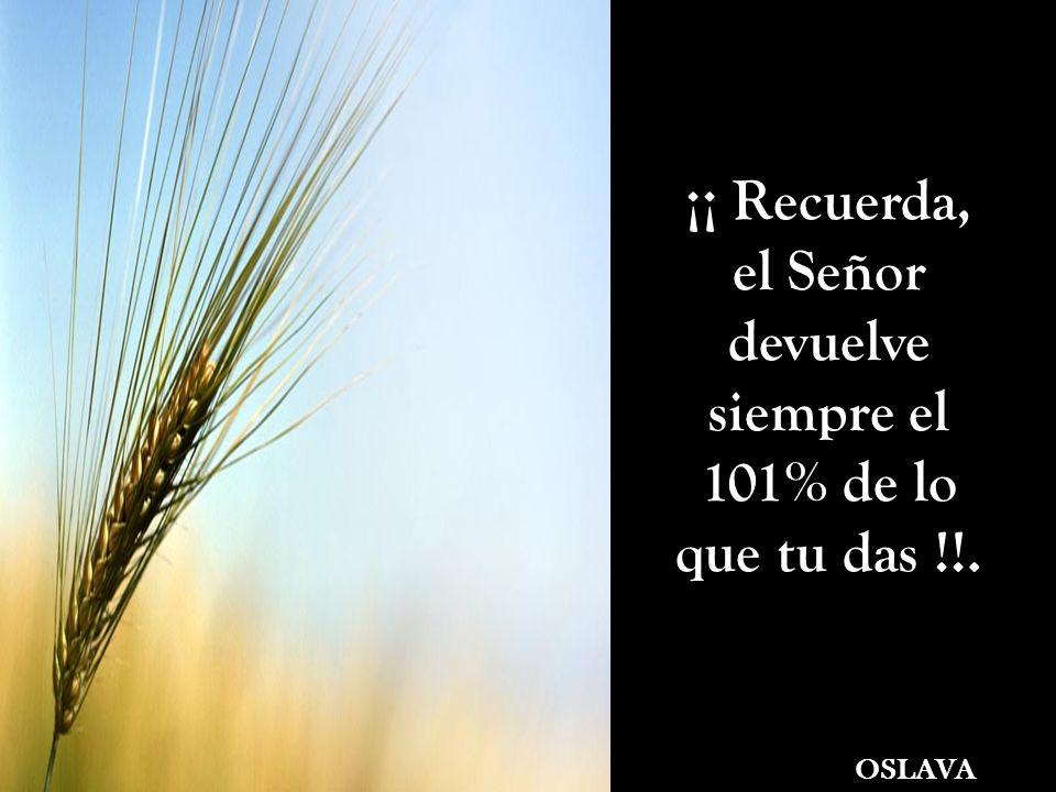 ¡¡ Recuerda, el Señor devuelve siempre el 101% de lo que tu das !!.