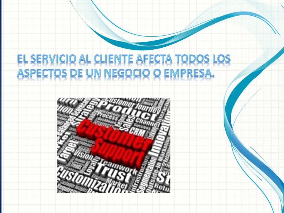 El Servicio al Cliente afecta todos los aspectos de un negocio o empresa.
