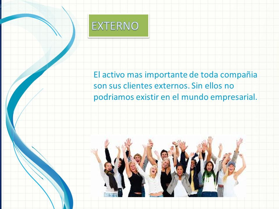 EXTERNOEl activo mas importante de toda compañia son sus clientes externos.