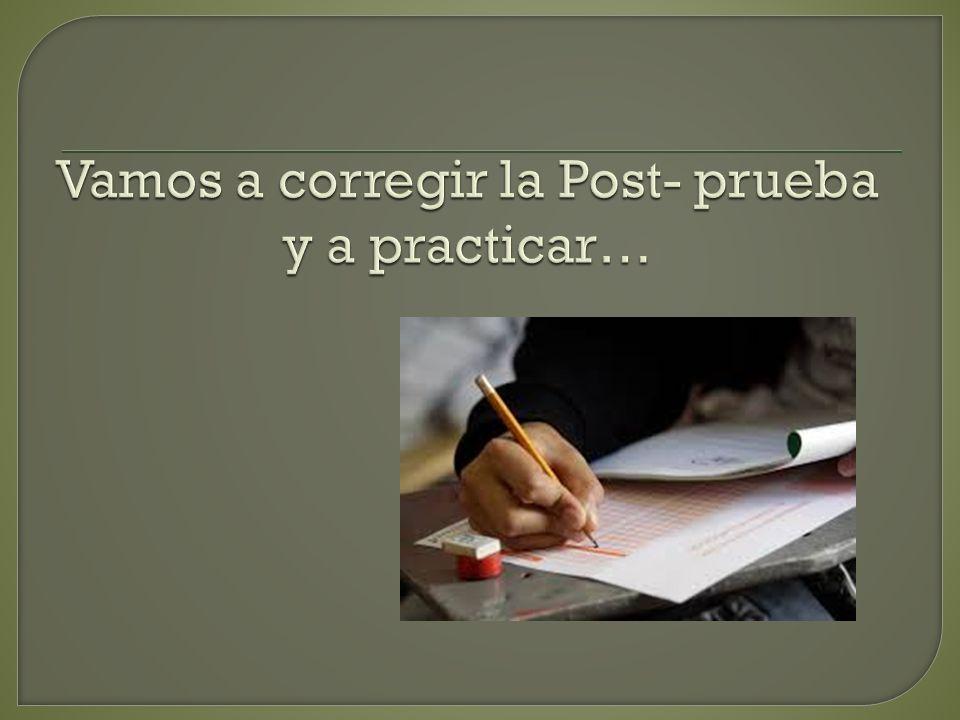 Vamos a corregir la Post- prueba y a practicar…