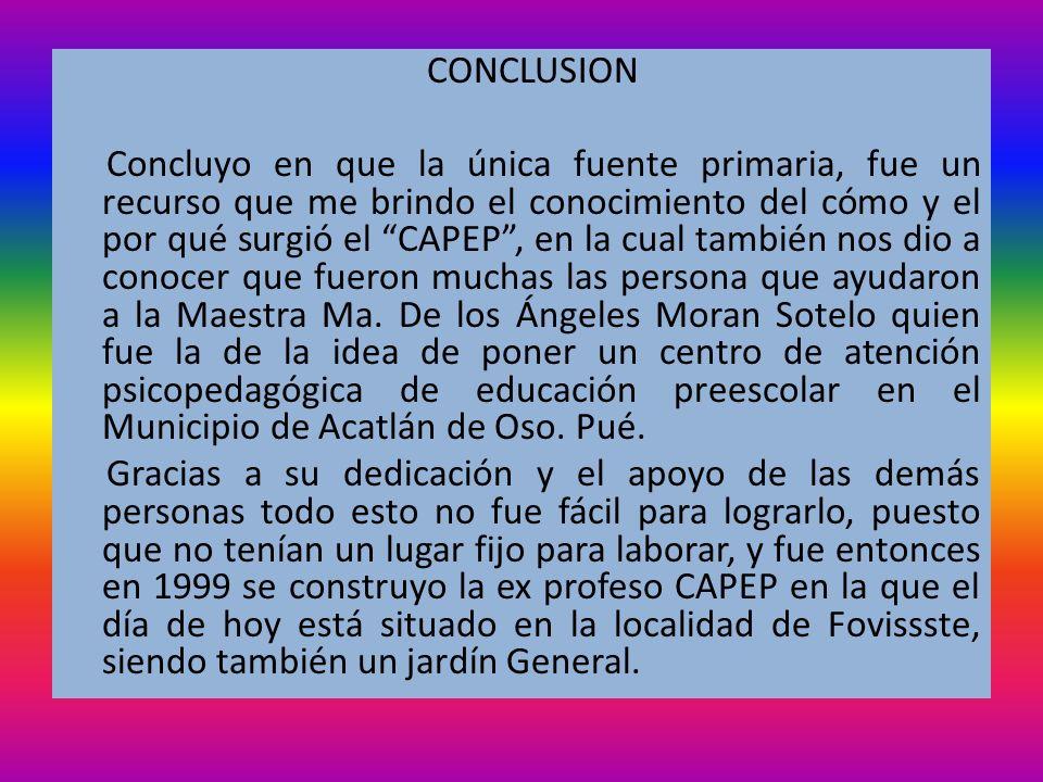 CONCLUSION Concluyo en que la única fuente primaria, fue un recurso que me brindo el conocimiento del cómo y el por qué surgió el CAPEP , en la cual también nos dio a conocer que fueron muchas las persona que ayudaron a la Maestra Ma.