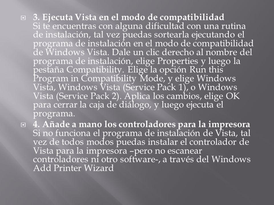 3. Ejecuta Vista en el modo de compatibilidad Si te encuentras con alguna dificultad con una rutina de instalación, tal vez puedas sortearla ejecutando el programa de instalación en el modo de compatibilidad de Windows Vista. Dale un clic derecho al nombre del programa de instalación, elige Properties y luego la pestaña Compatibility. Elige la opción Run this Program in Compatibility Mode, y elige Windows Vista, Windows Vista (Service Pack 1), o Windows Vista (Service Pack 2). Aplica los cambios, elige OK para cerrar la caja de diálogo, y luego ejecuta el programa.