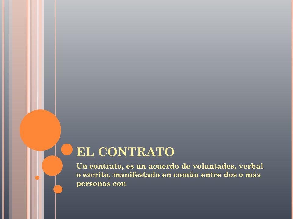 EL CONTRATO Un contrato, es un acuerdo de voluntades, verbal o escrito, manifestado en común entre dos o más personas con.