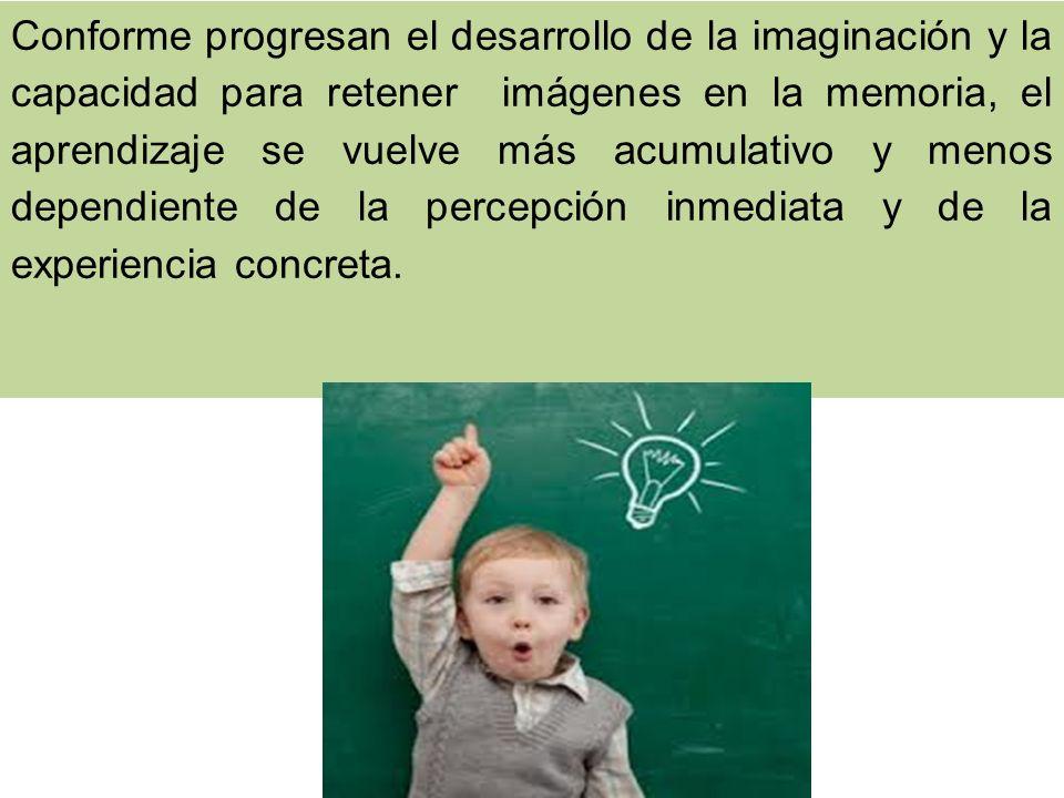 Conforme progresan el desarrollo de la imaginación y la capacidad para retener imágenes en la memoria, el aprendizaje se vuelve más acumulativo y menos dependiente de la percepción inmediata y de la experiencia concreta.