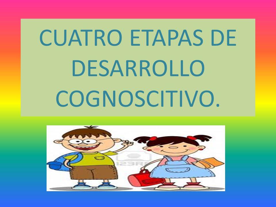 CUATRO ETAPAS DE DESARROLLO COGNOSCITIVO.