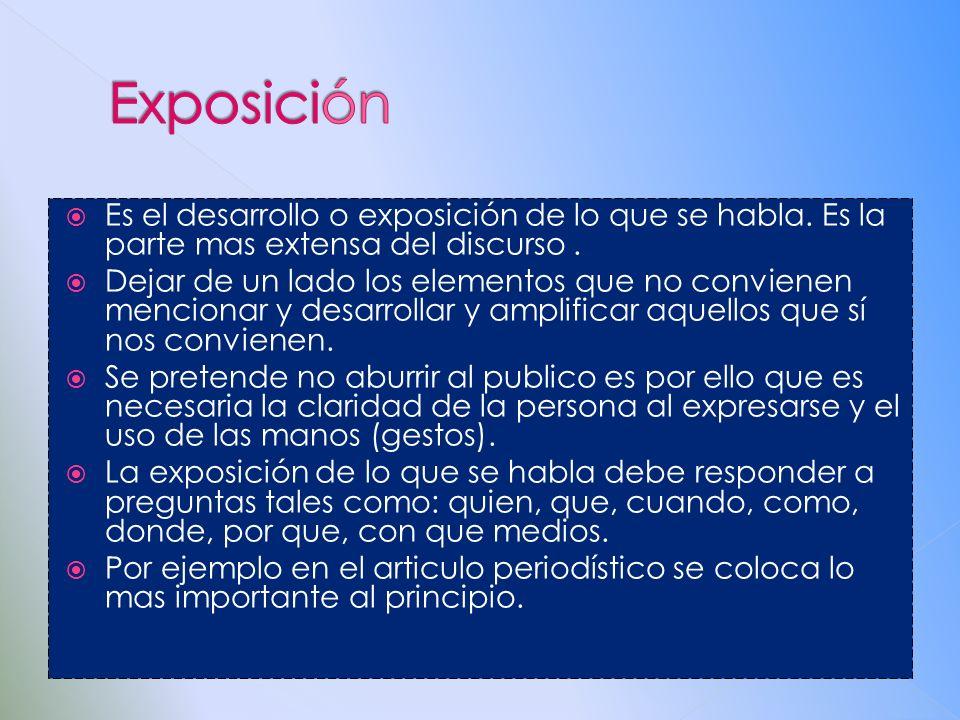 Exposición Es el desarrollo o exposición de lo que se habla. Es la parte mas extensa del discurso .